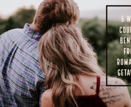 6 Ways Couples Benefit From Romantic Getaways